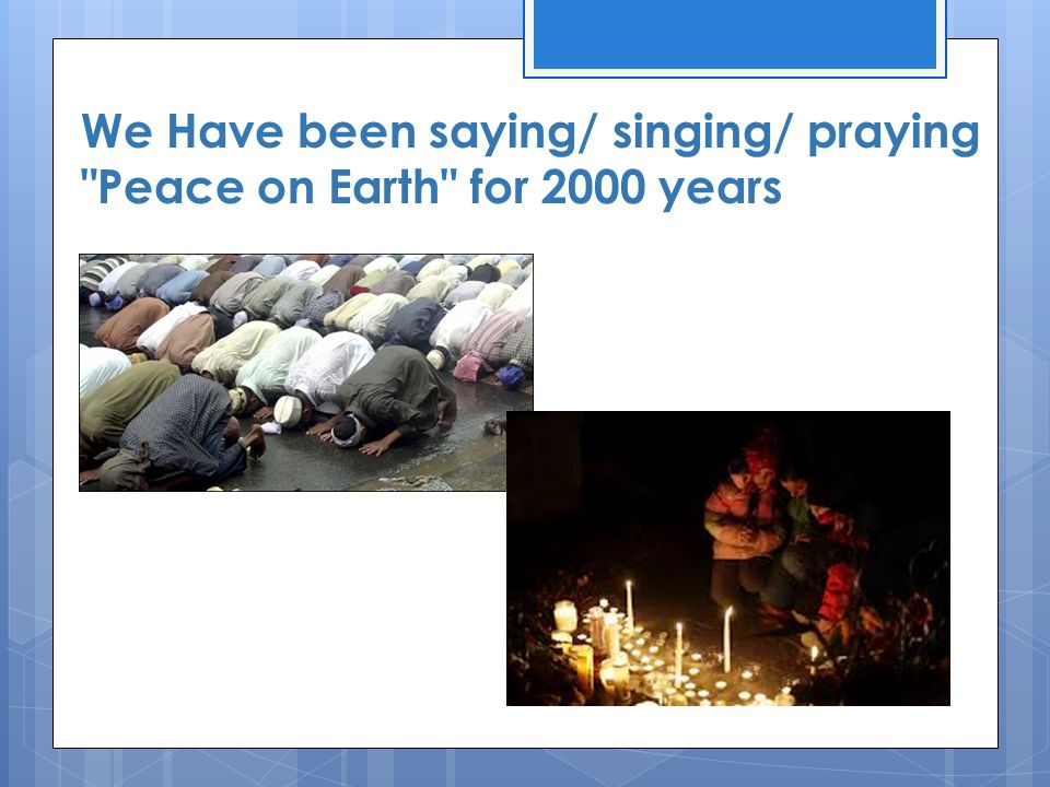 We Have been saying/ singing/ praying Peace on Earth for 2000 years