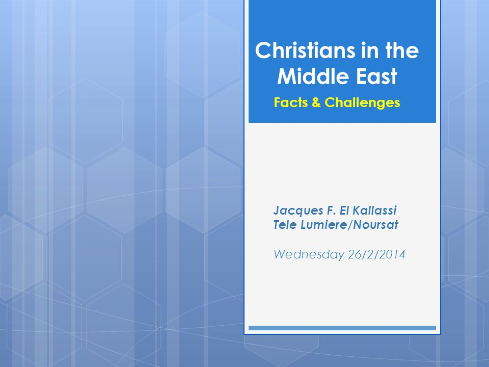 Christians in the Middle East Facts & Challenges Jacques F. El Kallassi Tele Lumiere/Noursat Wednesday 26/2/2014