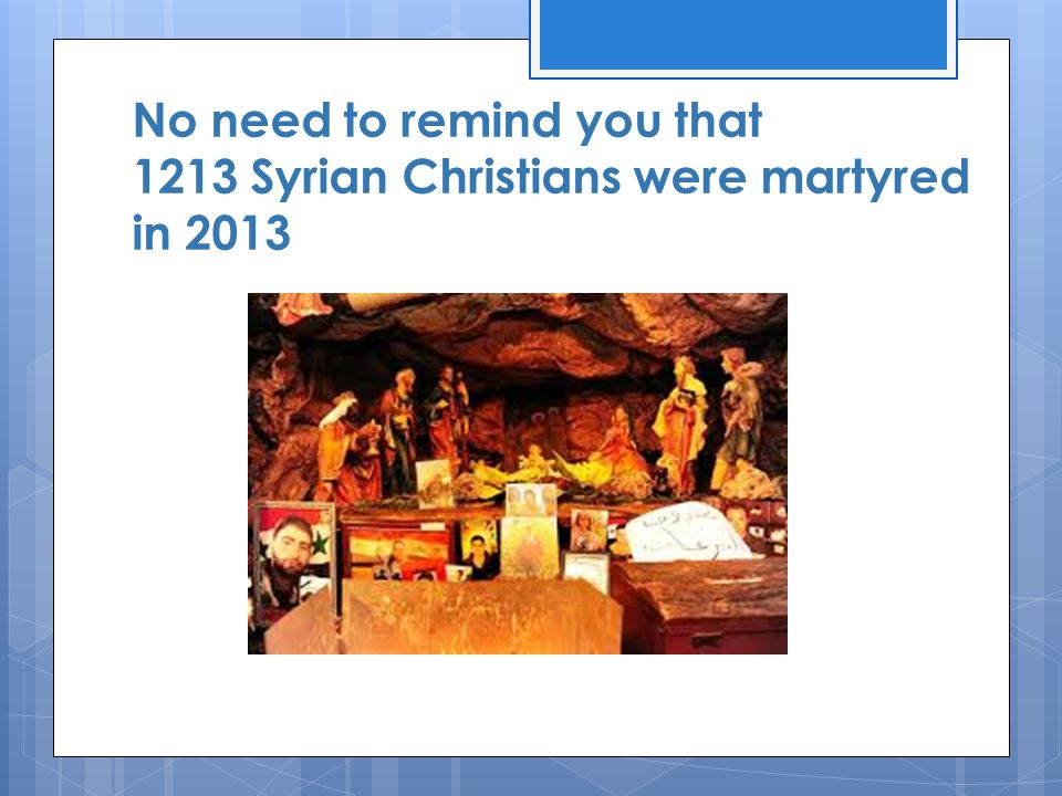 No need to remind you that 1213 Syrian Christians were martyred in 2013