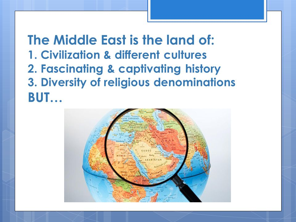 The Middle East is the land of: 1. Civilization & different cultures 2.