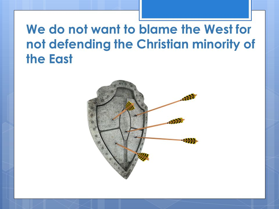 We do not want to blame the West for not defending the Christian minority of the East