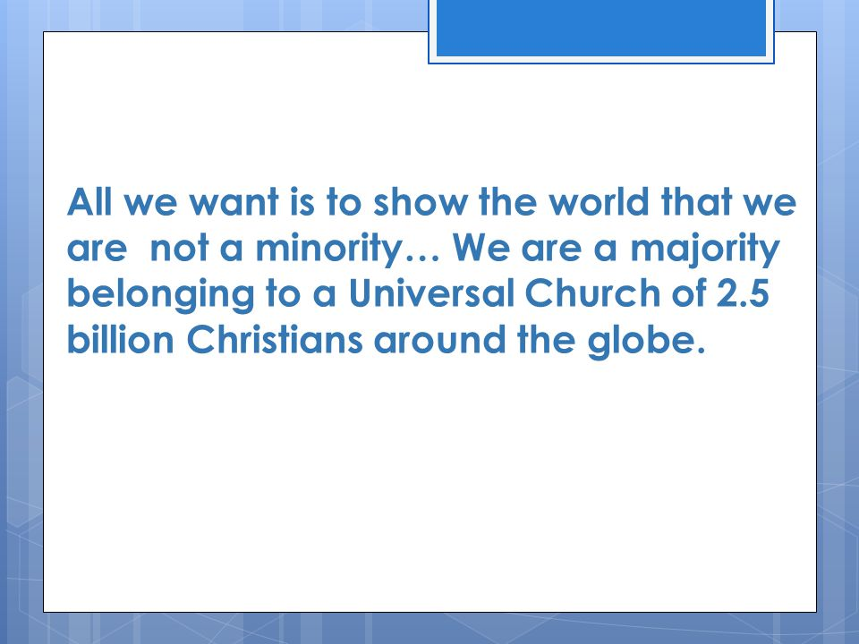 All we want is to show the world that we are not a minority… We are a majority belonging to a Universal Church of 2.5 billion Christians around the globe.