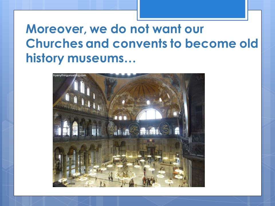 Moreover, we do not want our Churches and convents to become old history museums…