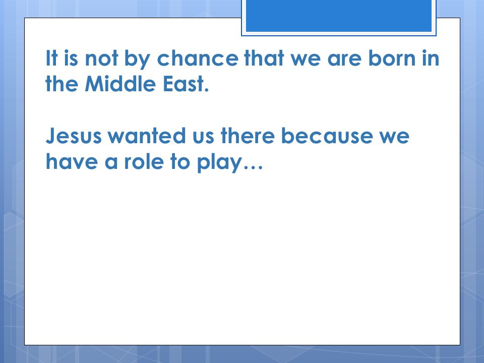 It is not by chance that we are born in the Middle East. Jesus wanted us there because we have a role to play…