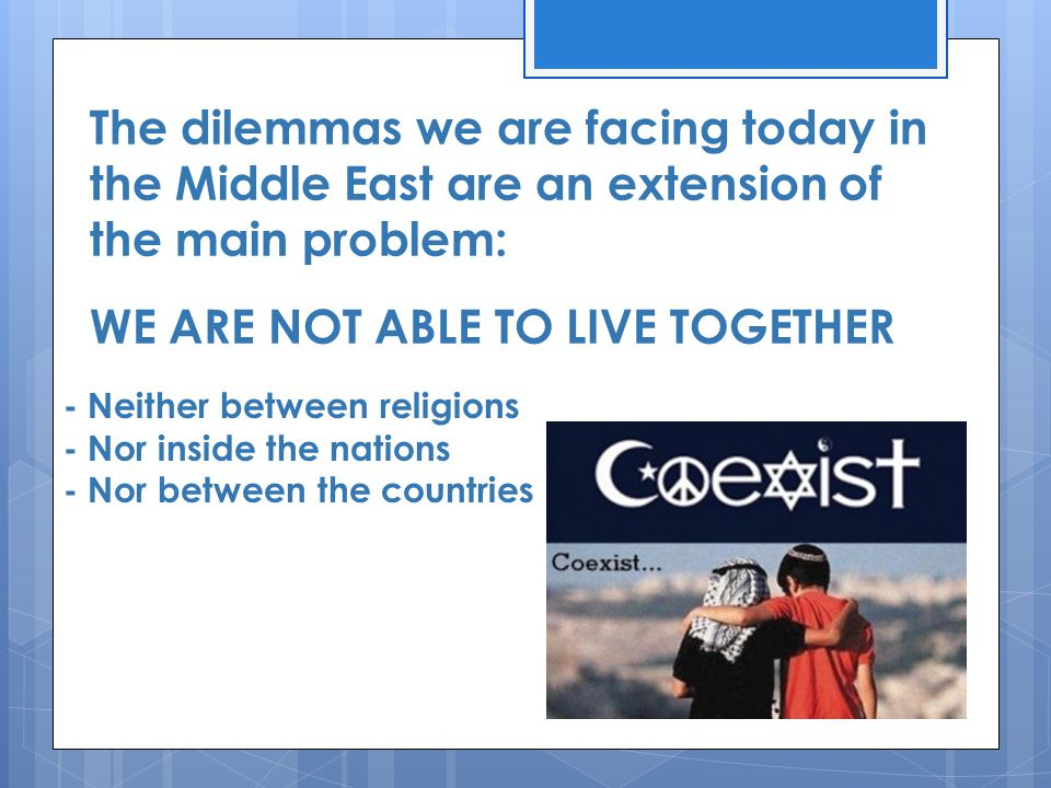 The dilemmas we are facing today in the Middle East are an extension of the main problem: WE ARE NOT ABLE TO LIVE TOGETHER - Neither between religions - Nor inside the nations - Nor between the countries