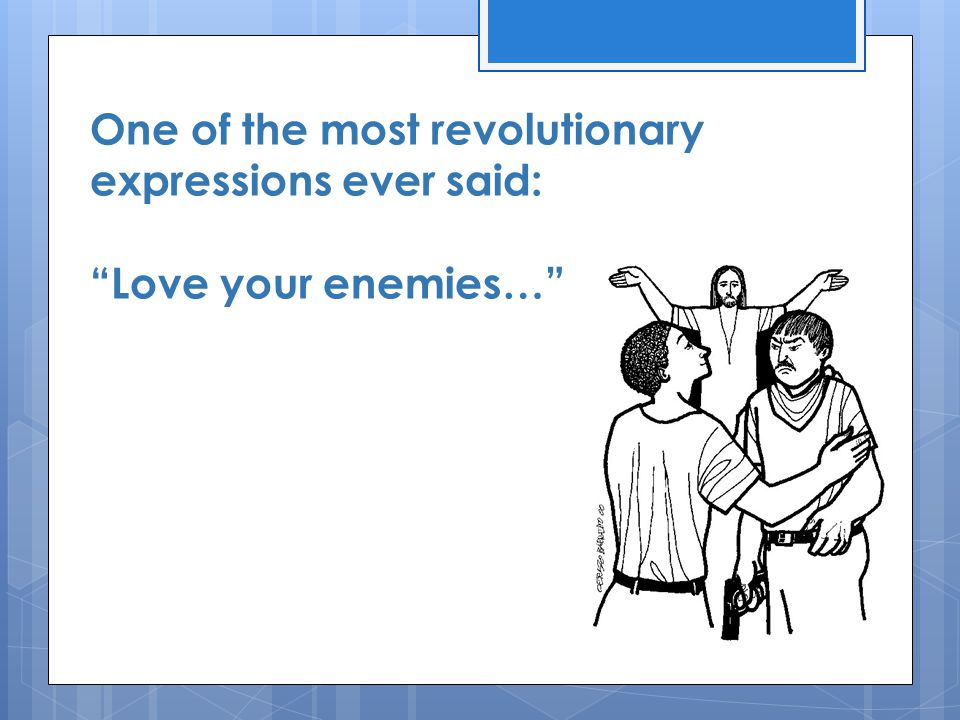 One of the most revolutionary expressions ever said: Love your enemies…