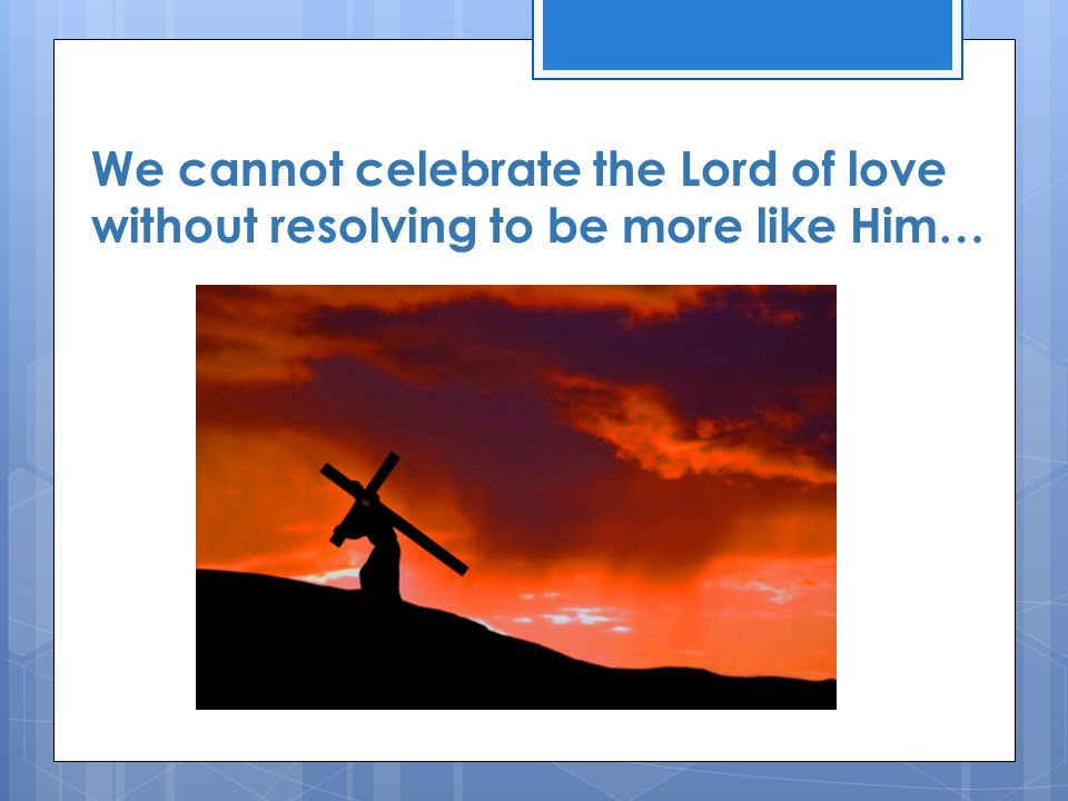 We cannot celebrate the Lord of love without resolving to be more like Him…