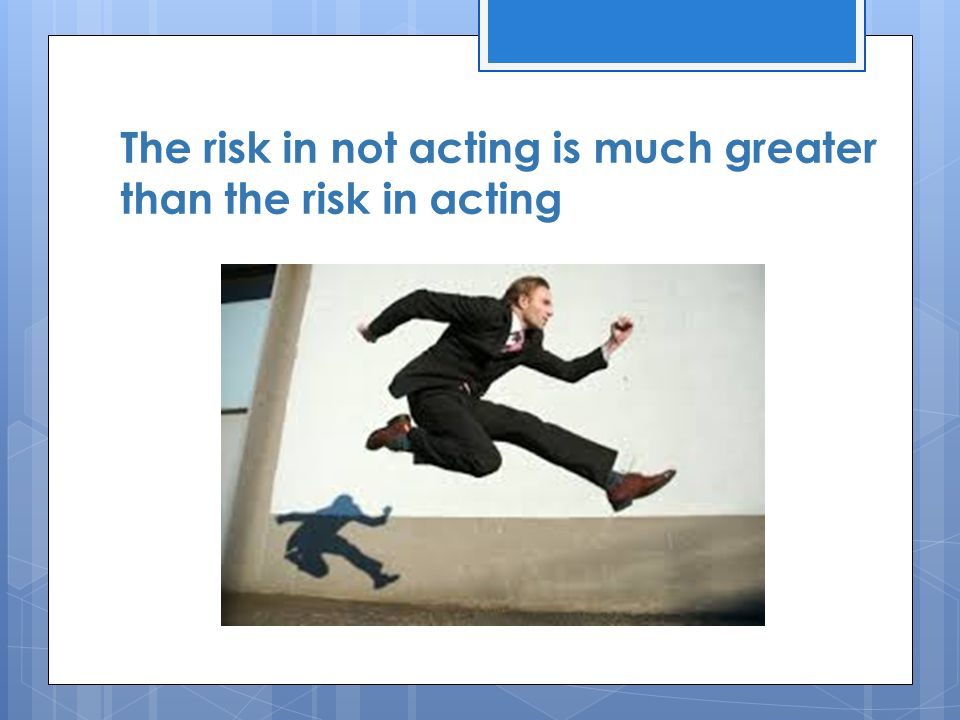 The risk in not acting is much greater than the risk in acting