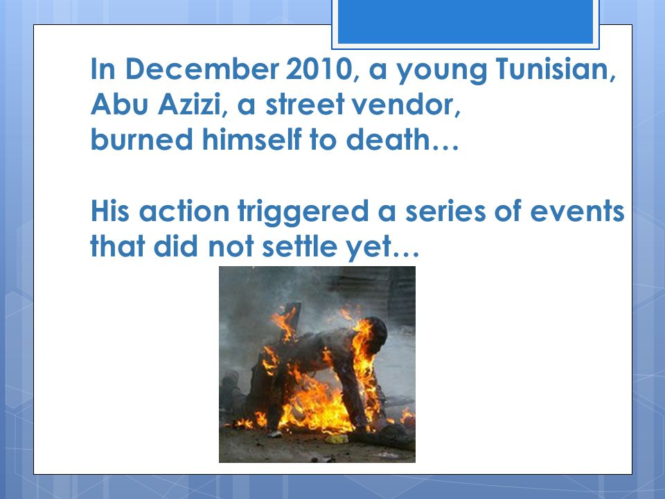 In December 2010, a young Tunisian, Abu Azizi, a street vendor, burned himself to death… His action triggered a series of events that did not settle y