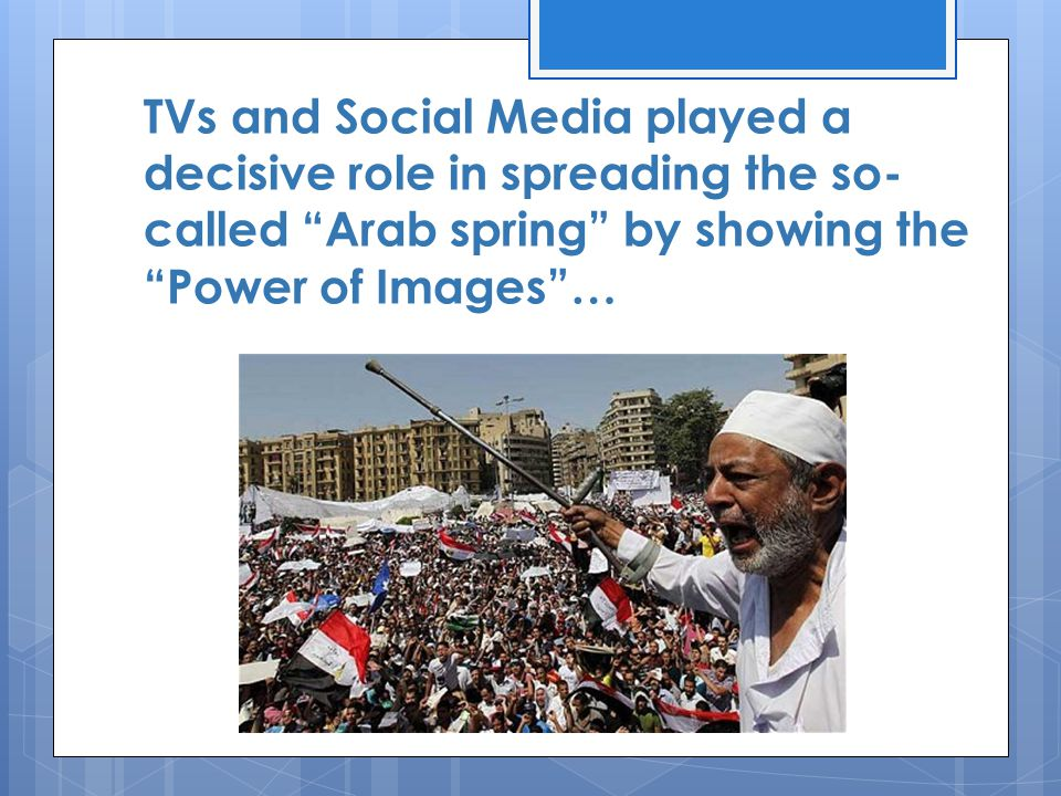 TVs and Social Media played a decisive role in spreading the so- called Arab spring by showing the Power of Images …