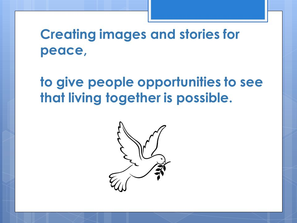 Creating images and stories for peace, to give people opportunities to see that living together is possible.