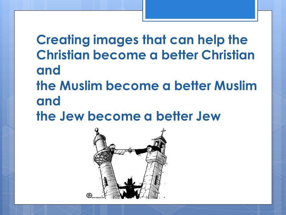 Creating images that can help the Christian become a better Christian and the Muslim become a better Muslim and the Jew become a better Jew