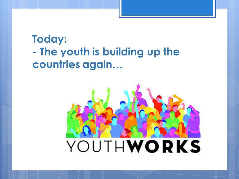 Today: - The youth is building up the countries again…
