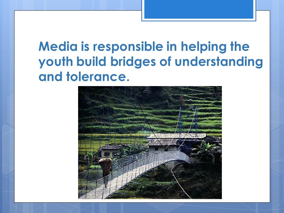Media is responsible in helping the youth build bridges of understanding and tolerance.