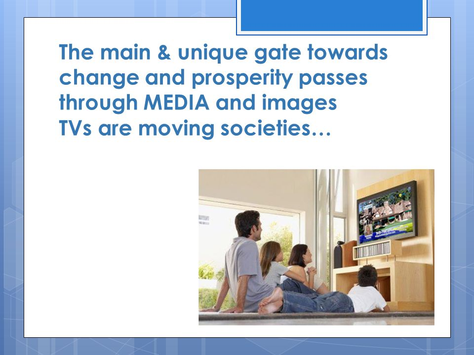 The main & unique gate towards change and prosperity passes through MEDIA and images TVs are moving societies…
