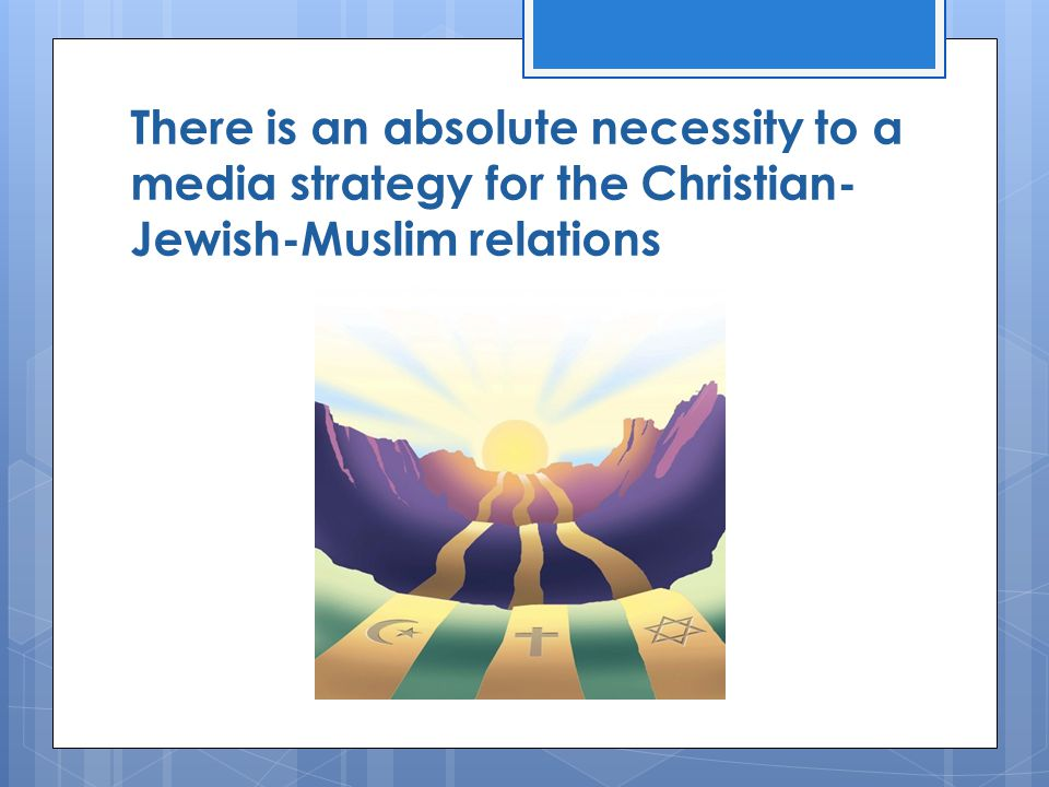 There is an absolute necessity to a media strategy for the Christian- Jewish-Muslim relations