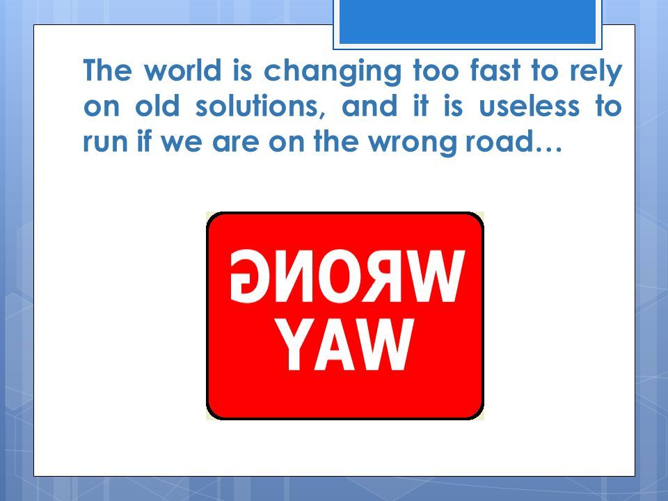 The world is changing too fast to rely on old solutions, and it is useless to run if we are on the wrong road…