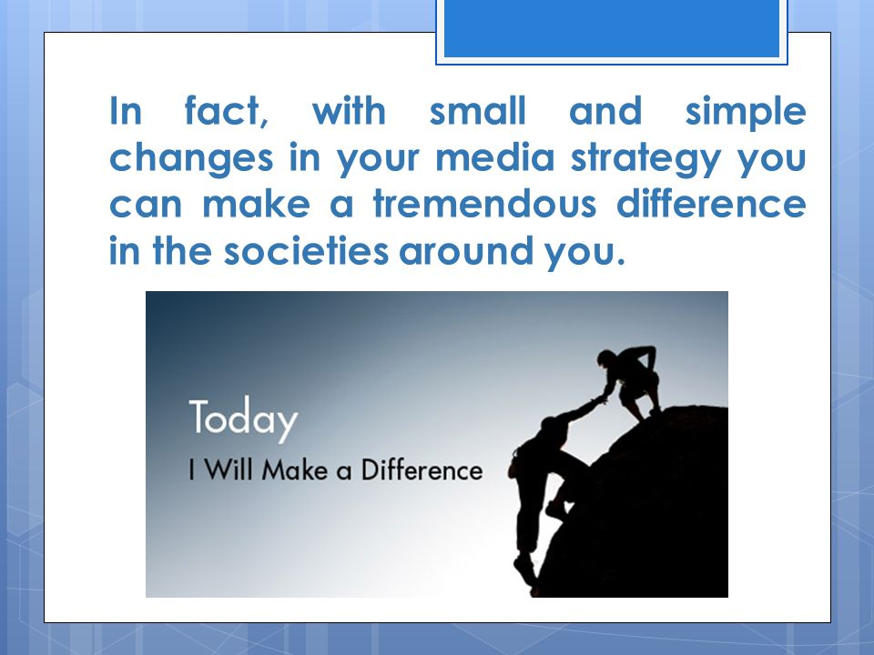 In fact, with small and simple changes in your media strategy you can make a tremendous difference in the societies around you.