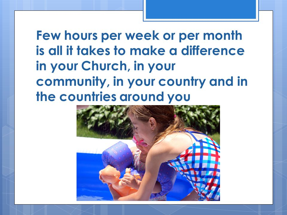 Few hours per week or per month is all it takes to make a difference in your Church, in your community, in your country and in the countries around yo