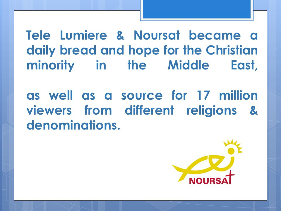 Tele Lumiere & Noursat became a daily bread and hope for the Christian minority in the Middle East, as well as a source for 17 million viewers from di