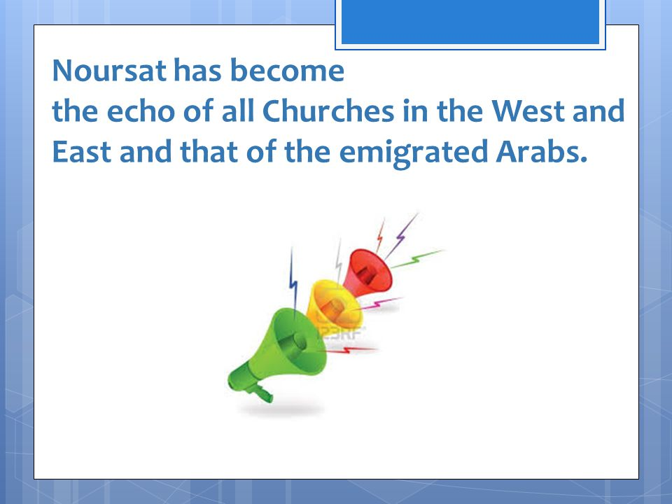 Noursat has become the echo of all Churches in the West and East and that of the emigrated Arabs.
