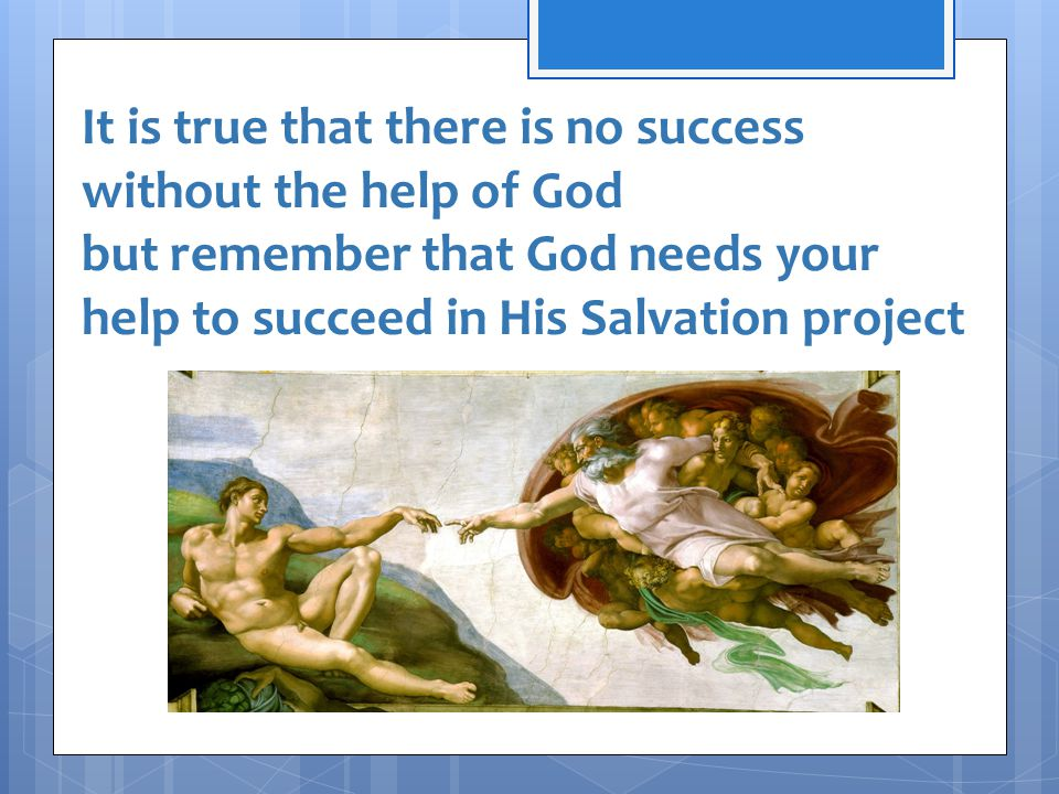 It is true that there is no success without the help of God but remember that God needs your help to succeed in His Salvation project