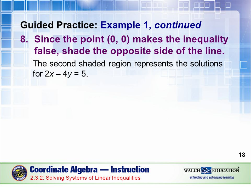 Guided Practice: Example 1, continued 8.Since the point (0, 0) makes the inequality false, shade the opposite side of the line. The second shaded regi