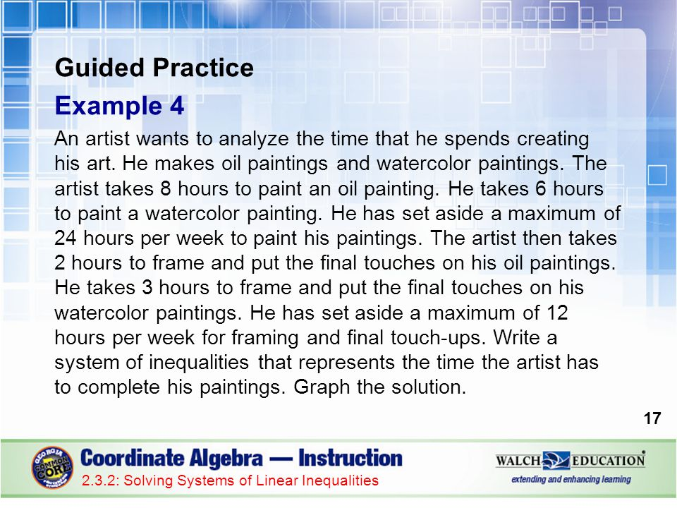 Guided Practice Example 4 An artist wants to analyze the time that he spends creating his art. He makes oil paintings and watercolor paintings. The ar