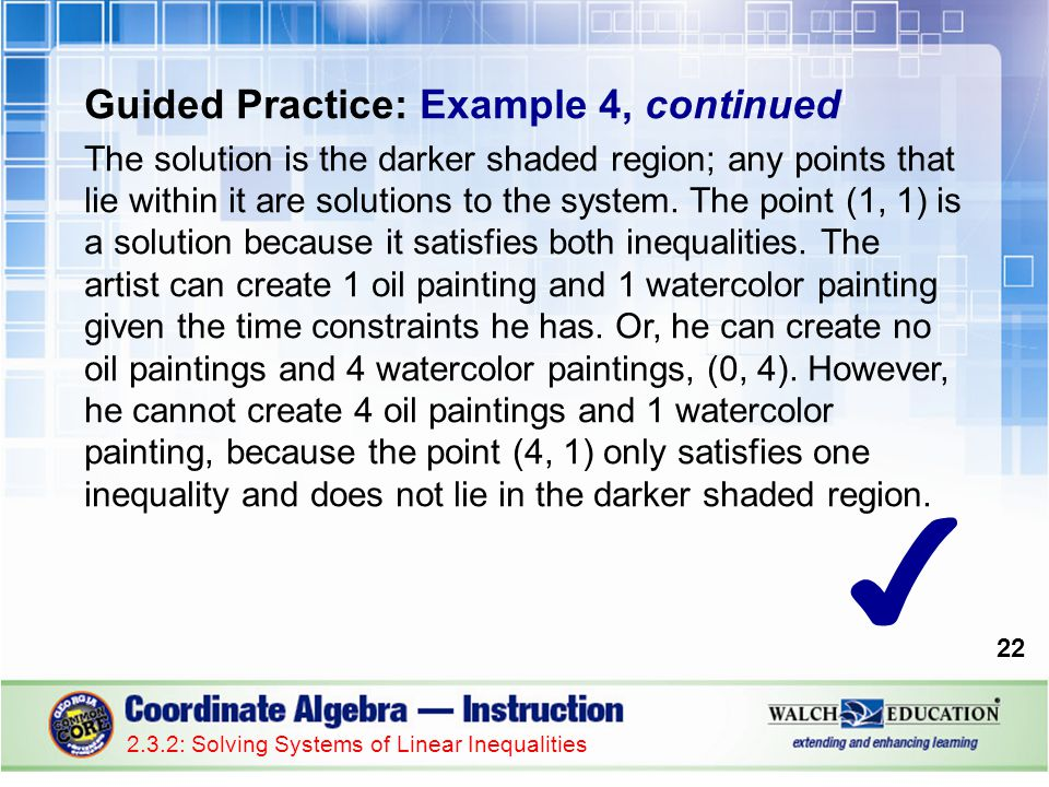 Guided Practice: Example 4, continued The solution is the darker shaded region; any points that lie within it are solutions to the system. The point (