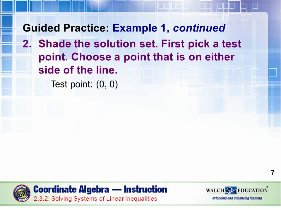 Guided Practice: Example 1, continued 2.Shade the solution set. First pick a test point. Choose a point that is on either side of the line. Test point