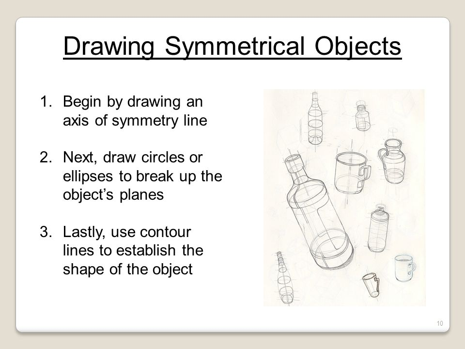 Drawing Symmetrical Objects 1.Begin by drawing an axis of symmetry line 2.Next, draw circles or ellipses to break up the object's planes 3.Lastly, use