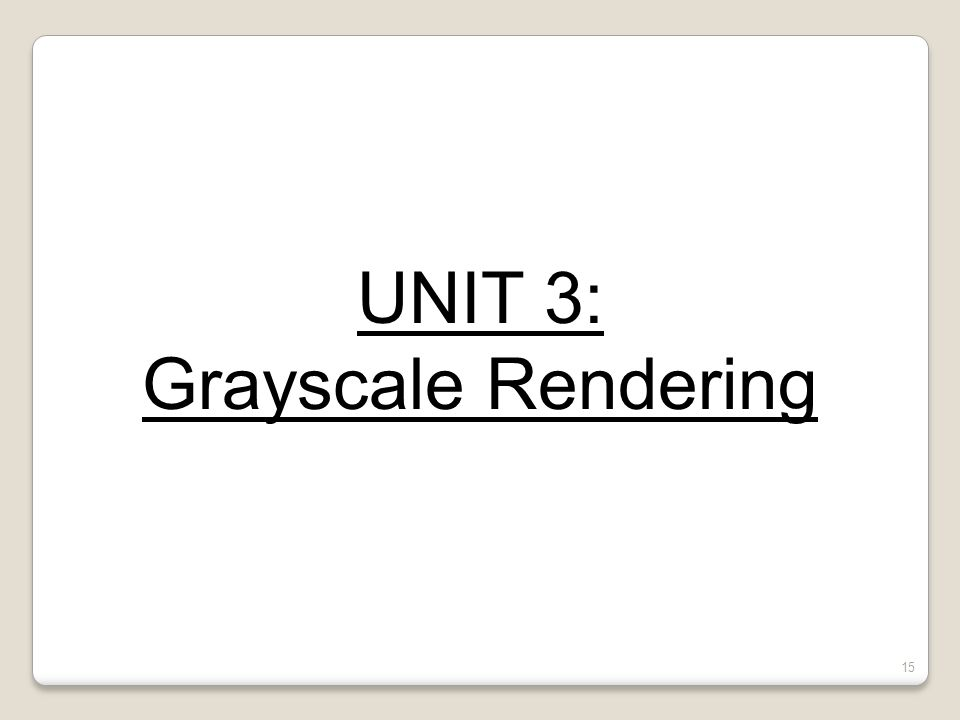 UNIT 3: Grayscale Rendering 15