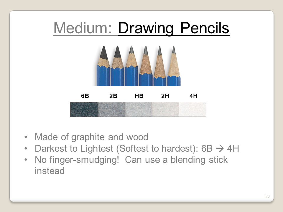 Medium: Drawing Pencils Made of graphite and wood Darkest to Lightest (Softest to hardest): 6B  4H No finger-smudging! Can use a blending stick inste