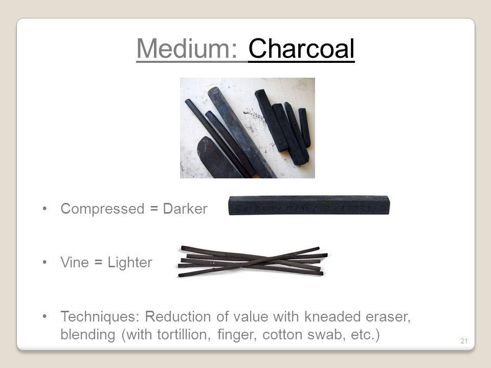 Medium: Charcoal Compressed = Darker Vine = Lighter Techniques: Reduction of value with kneaded eraser, blending (with tortillion, finger, cotton swab