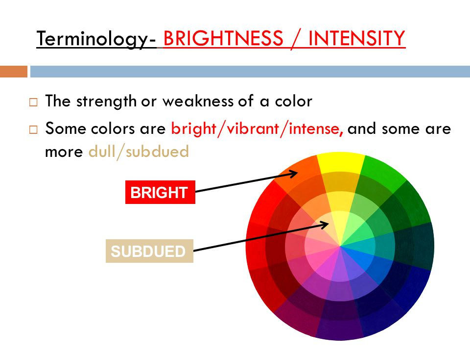 Terminology- BRIGHTNESS / INTENSITY  The strength or weakness of a color  Some colors are bright/vibrant/intense, and some are more dull/subdued SUB