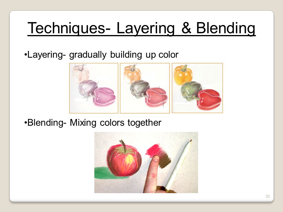 Techniques- Layering & Blending Layering- gradually building up color Blending- Mixing colors together 30