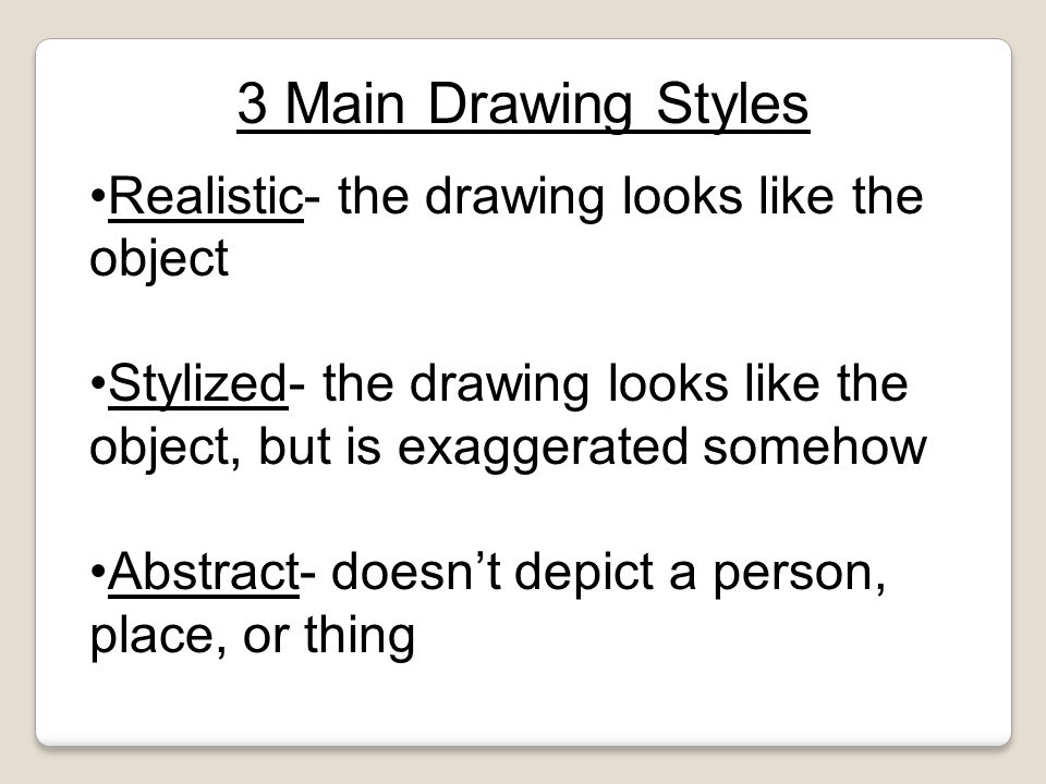 Realistic- the drawing looks like the object Stylized- the drawing looks like the object, but is exaggerated somehow Abstract- doesn't depict a person