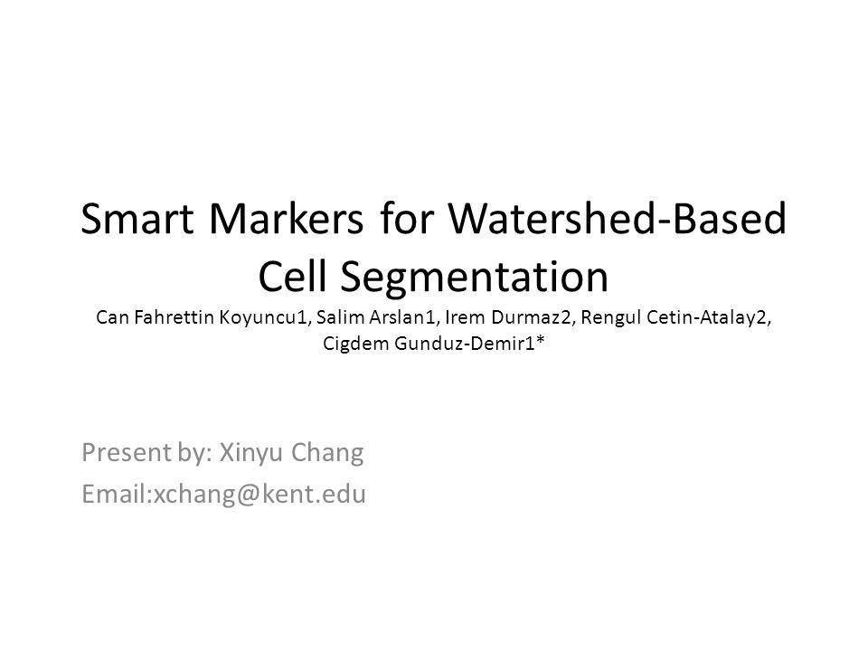 Smart Markers for Watershed-Based Cell Segmentation Can Fahrettin Koyuncu1, Salim Arslan1, Irem Durmaz2, Rengul Cetin-Atalay2, Cigdem Gunduz-Demir1* Present by: Xinyu Chang Email:xchang@kent.edu