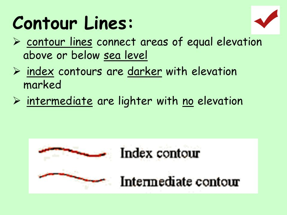 Contour Lines:  contour lines connect areas of equal elevation above or below sea level  index contours are darker with elevation marked  intermedi