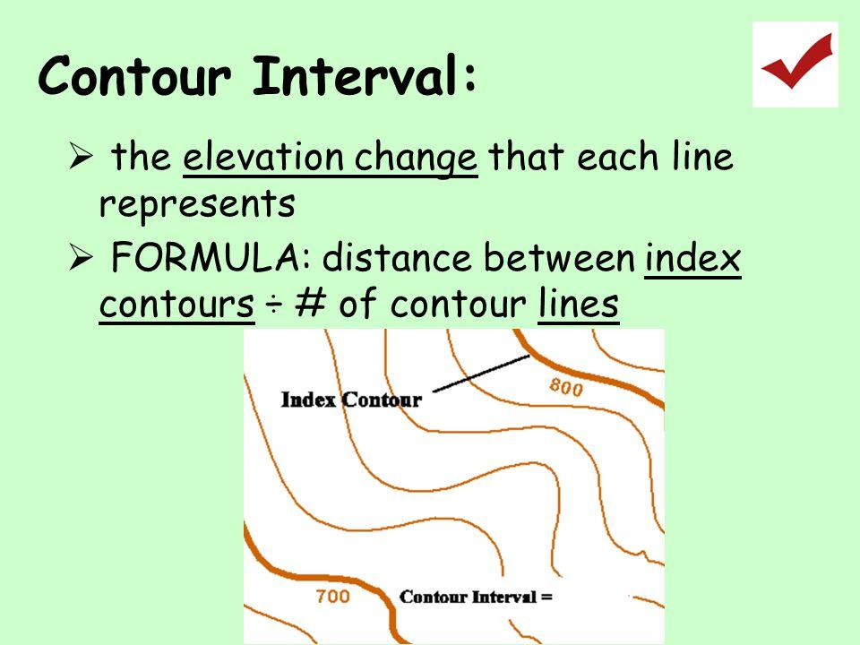 Contour Interval:  the elevation change that each line represents  FORMULA: distance between index contours ÷ # of contour lines