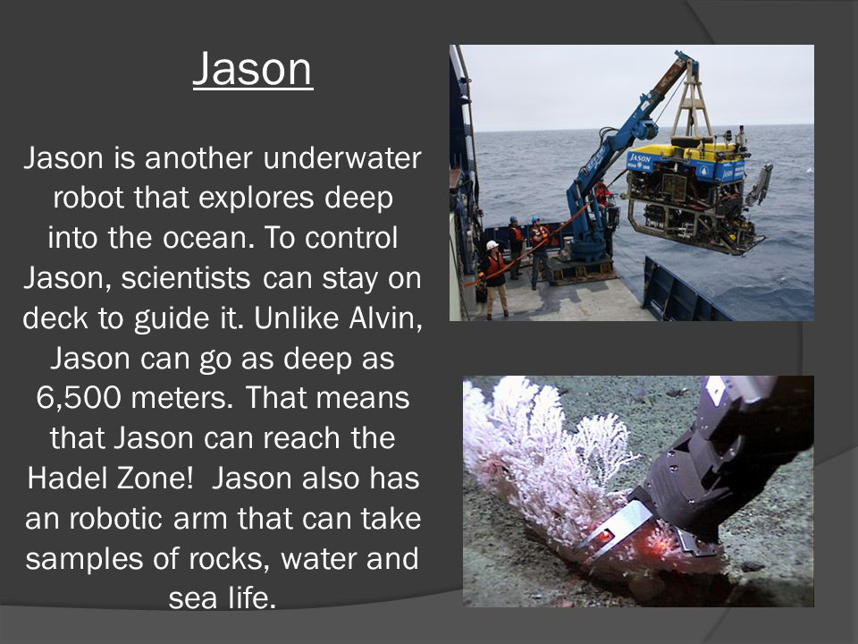 Jason Jason is another underwater robot that explores deep into the ocean.