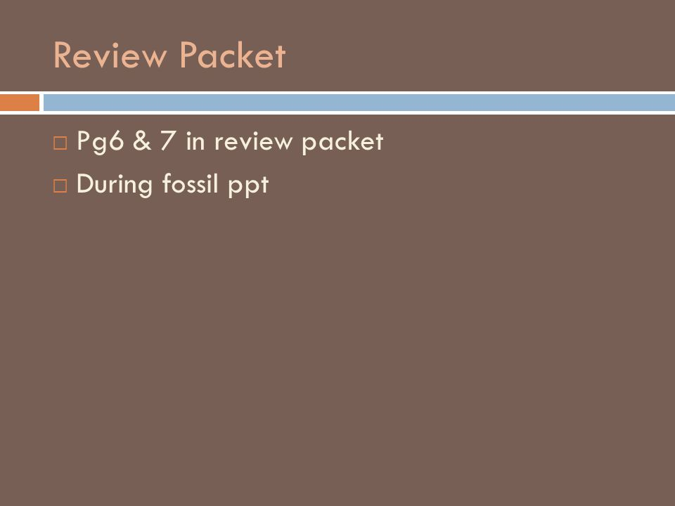 Review Packet  Pg6 & 7 in review packet  During fossil ppt