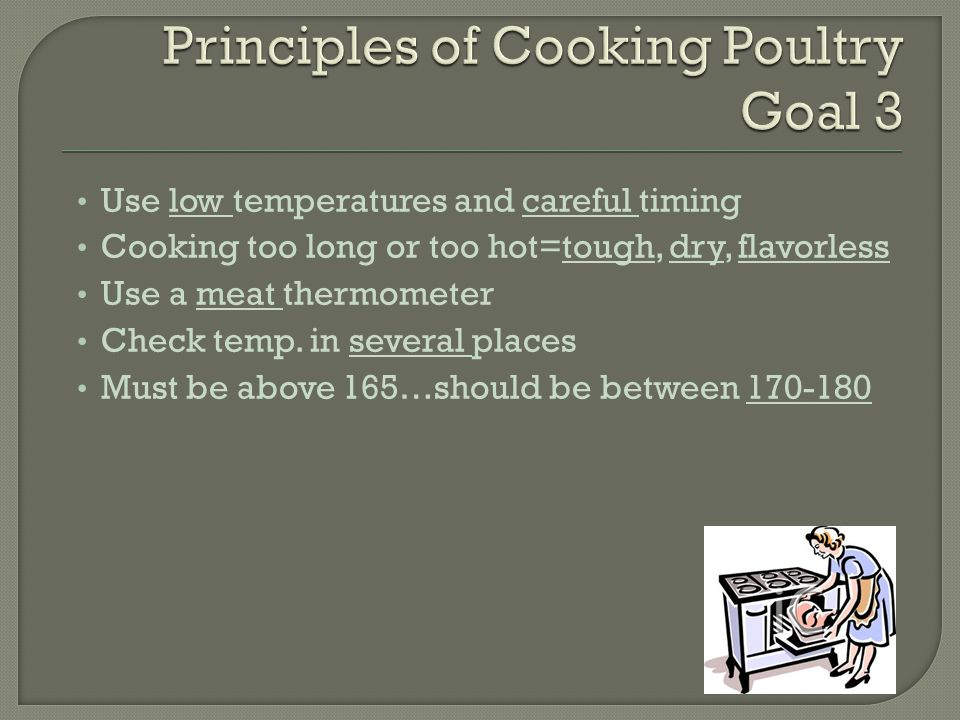 Use low temperatures and careful timing Cooking too long or too hot=tough, dry, flavorless Use a meat thermometer Check temp.
