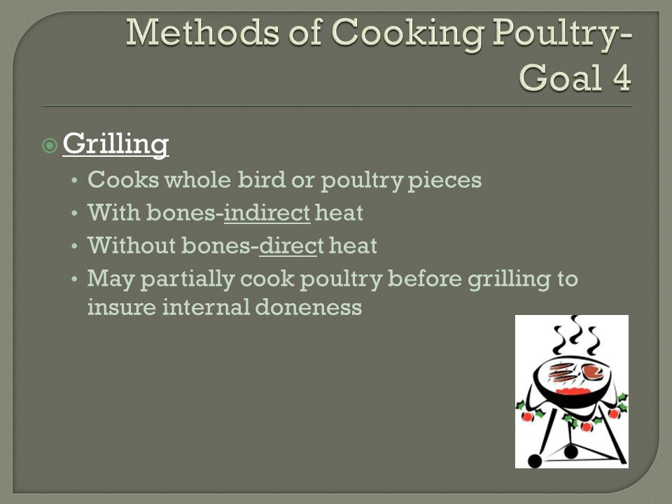  Grilling Cooks whole bird or poultry pieces With bones-indirect heat Without bones-direct heat May partially cook poultry before grilling to insure internal doneness