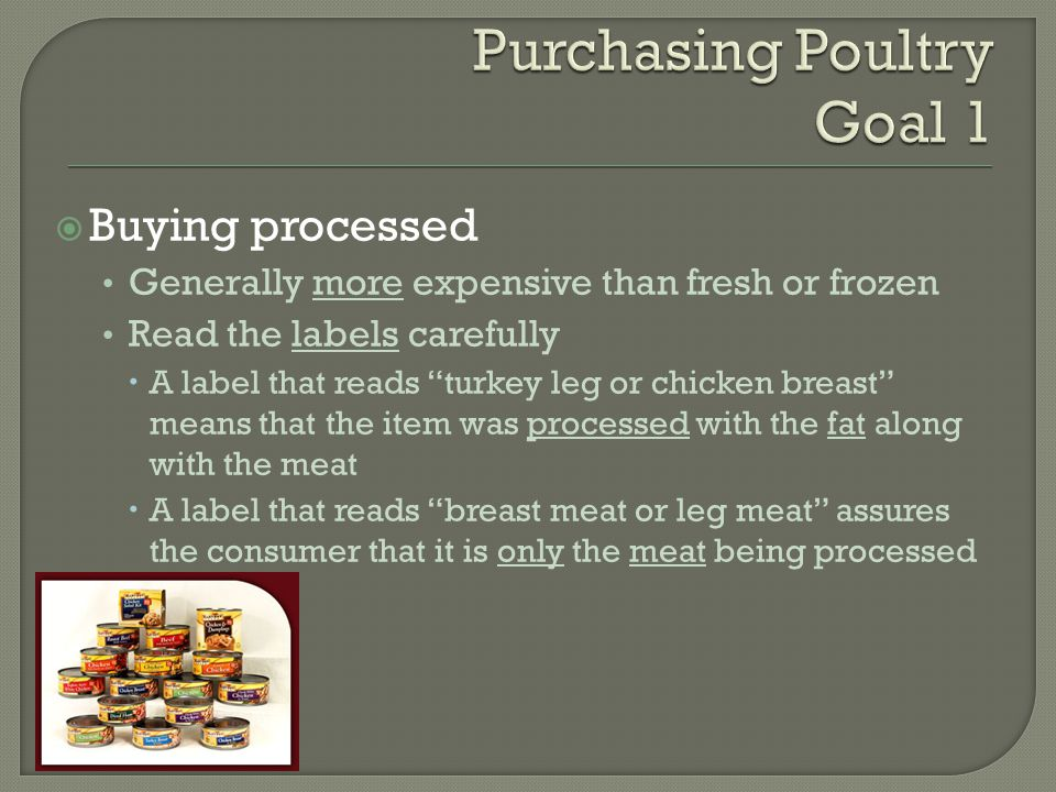  Buying processed Generally more expensive than fresh or frozen Read the labels carefully  A label that reads turkey leg or chicken breast means that the item was processed with the fat along with the meat  A label that reads breast meat or leg meat assures the consumer that it is only the meat being processed