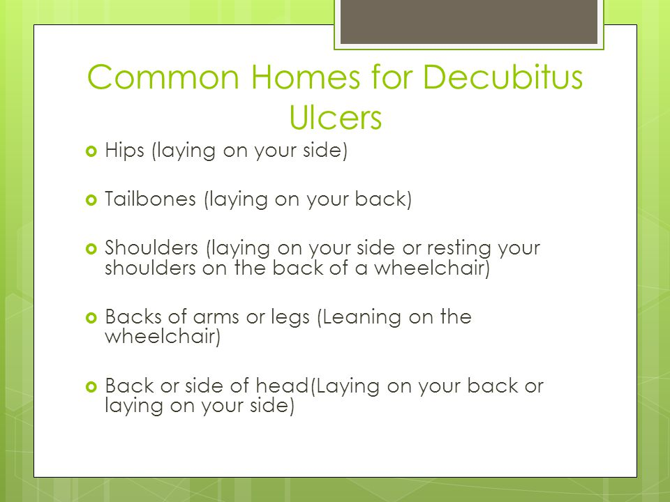 Common Homes for Decubitus Ulcers  Hips (laying on your side)  Tailbones (laying on your back)  Shoulders (laying on your side or resting your shoulders on the back of a wheelchair)  Backs of arms or legs (Leaning on the wheelchair)  Back or side of head(Laying on your back or laying on your side)