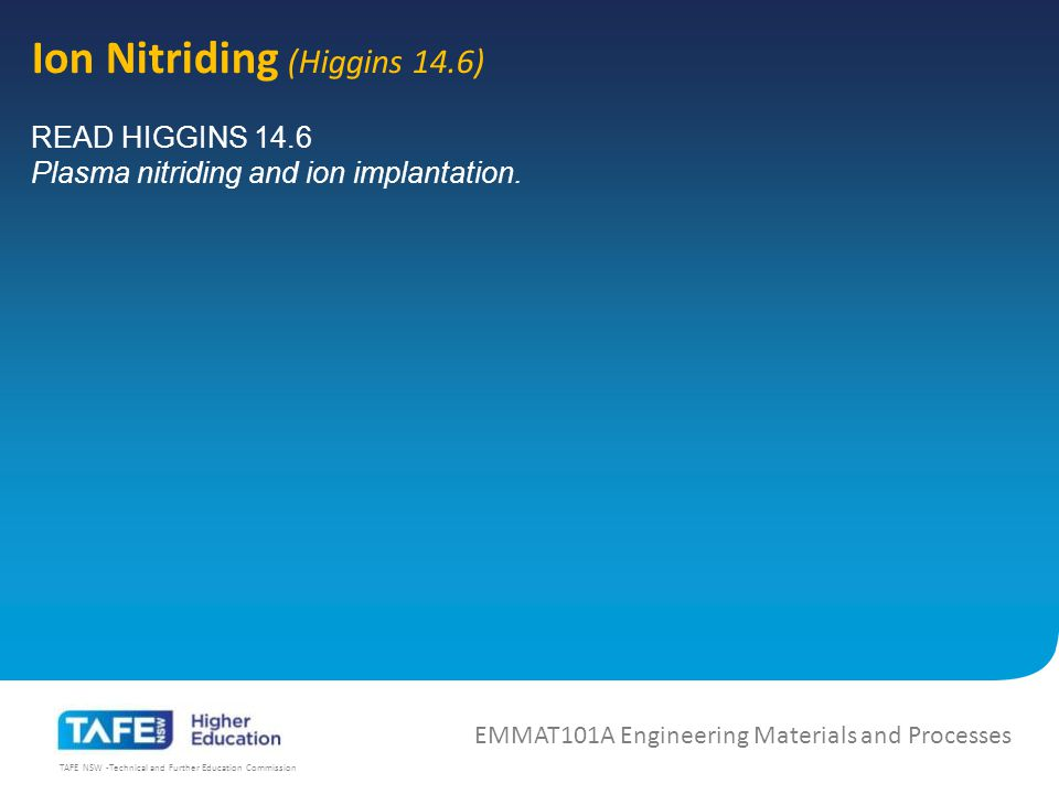TAFE NSW -Technical and Further Education Commission Ion Nitriding (Higgins 14.6) EMMAT101A Engineering Materials and Processes READ HIGGINS 14.6 Plasma nitriding and ion implantation.