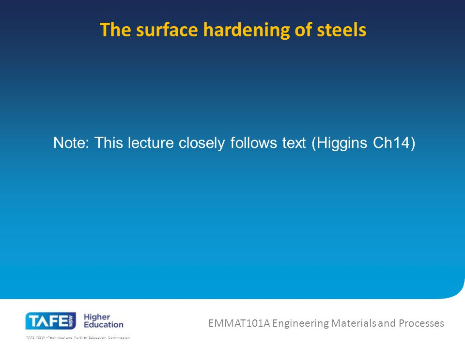 TAFE NSW -Technical and Further Education Commission The surface hardening of steels EMMAT101A Engineering Materials and Processes Note: This lecture closely follows text (Higgins Ch14)