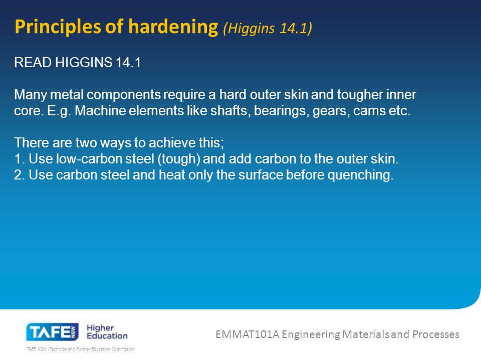 TAFE NSW -Technical and Further Education Commission Principles of hardening (Higgins 14.1) EMMAT101A Engineering Materials and Processes READ HIGGINS 14.1 Many metal components require a hard outer skin and tougher inner core.