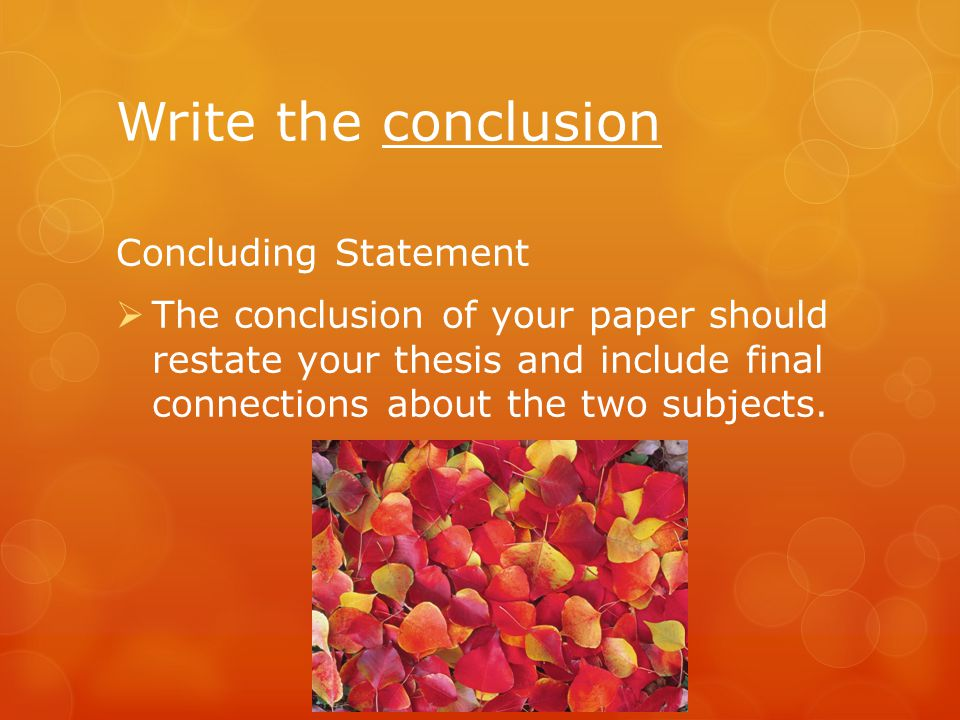 Write the conclusion Concluding Statement  The conclusion of your paper should restate your thesis and include final connections about the two subjects.